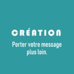 Création - Porter votre message plus loin